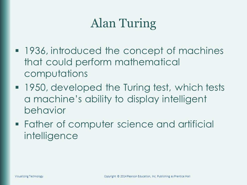 Alan Turing  1936, introduced the concept of machines that could perform mathematical computations  1950, developed the Turing test, which tests a machine's ability to display intelligent behavior  Father of computer science and artificial intelligence Visualizing TechnologyCopyright © 2014 Pearson Education, Inc.