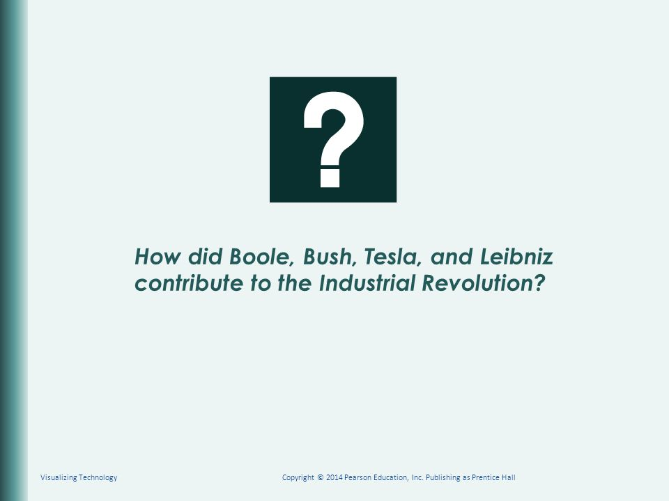How did Boole, Bush, Tesla, and Leibniz contribute to the Industrial Revolution? Copyright © 2014 Pearson Education, Inc. Publishing as Prentice HallV