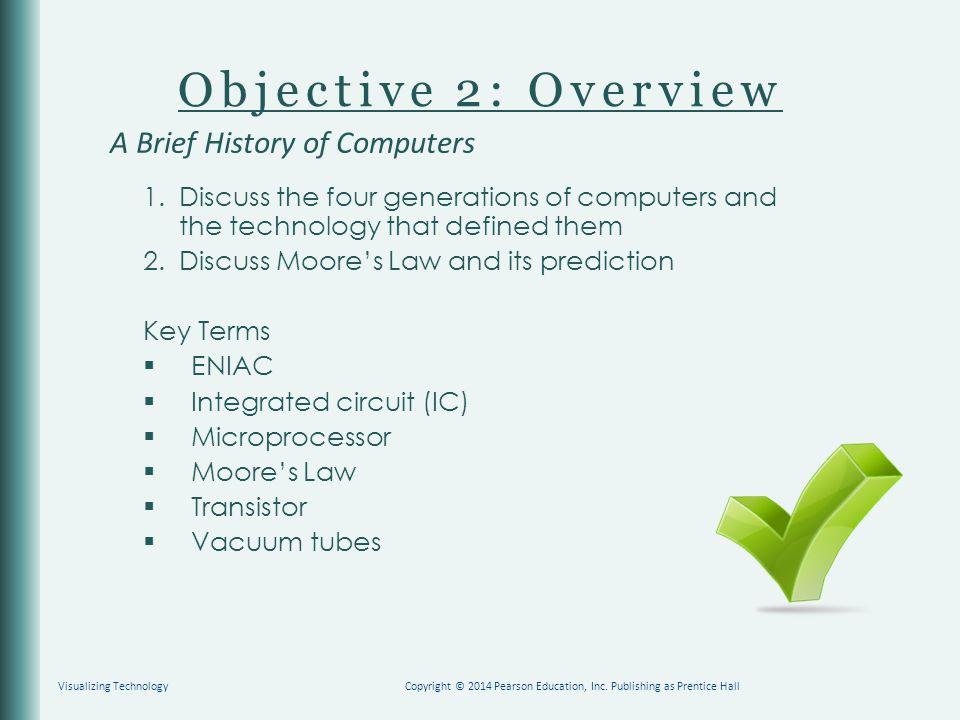 Objective 2: Overview 1.Discuss the four generations of computers and the technology that defined them 2.Discuss Moore's Law and its prediction Key Terms  ENIAC  Integrated circuit (IC)  Microprocessor  Moore's Law  Transistor  Vacuum tubes A Brief History of Computers Copyright © 2014 Pearson Education, Inc.