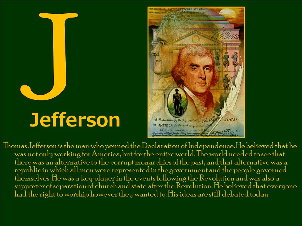 Jefferson Thomas Jefferson is the man who penned the Declaration of Independence. He believed that he was not only working for America, but for the en