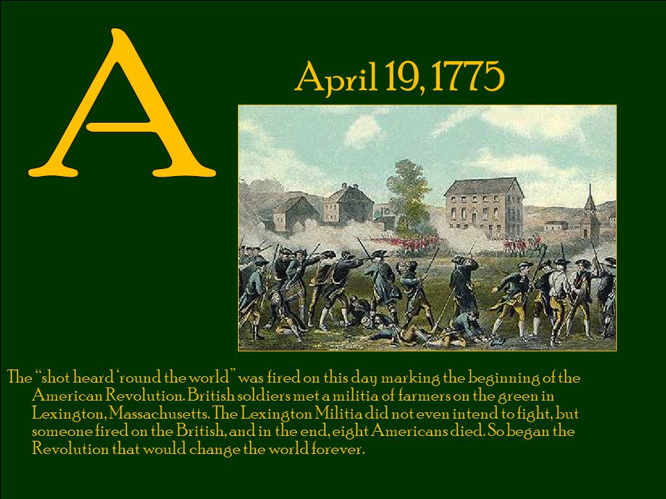 """April 19, 1775 The """"shot heard 'round the world"""" was fired on this day marking the beginning of the American Revolution. British soldiers met a militi"""