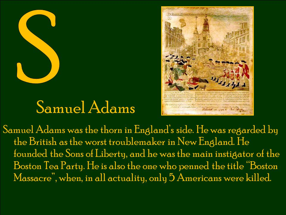 Samuel Adams Samuel Adams was the thorn in England's side. He was regarded by the British as the worst troublemaker in New England. He founded the Son