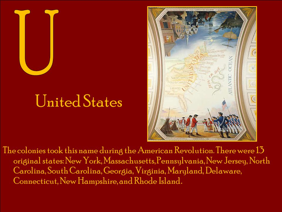United States The colonies took this name during the American Revolution. There were 13 original states: New York, Massachusetts, Pennsylvania, New Je