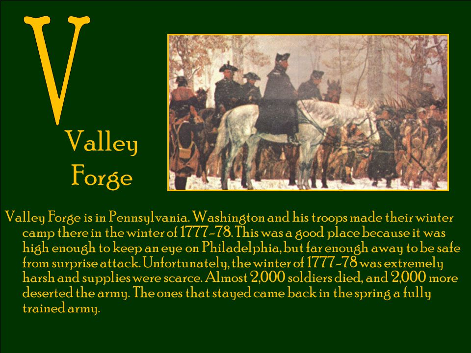 Valley Forge Valley Forge is in Pennsylvania. Washington and his troops made their winter camp there in the winter of 1777-78. This was a good place b