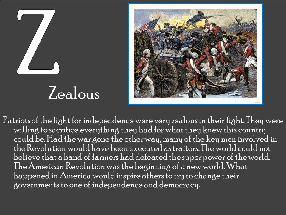 Zealous Patriots of the fight for independence were very zealous in their fight. They were willing to sacrifice everything they had for what they knew
