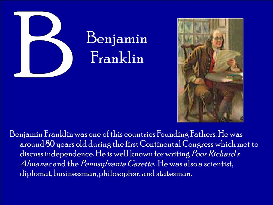 Benjamin Franklin Benjamin Franklin was one of this countries Founding Fathers. He was around 80 years old during the first Continental Congress which