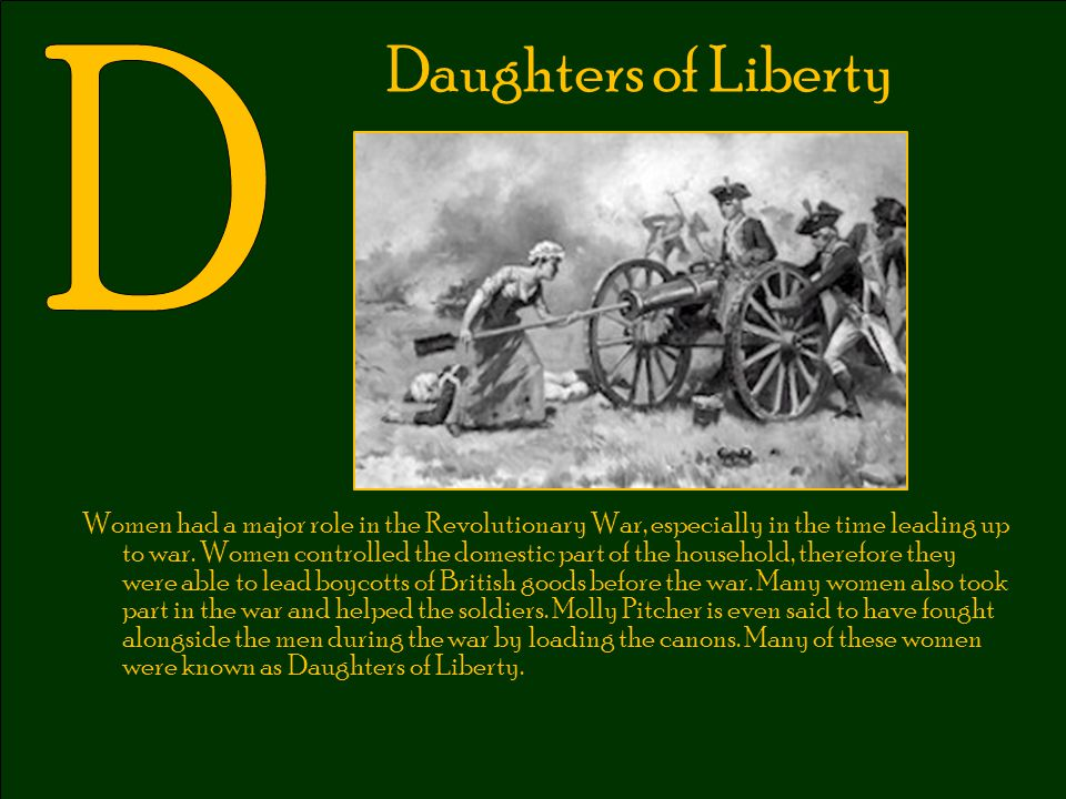 Daughters of Liberty Women had a major role in the Revolutionary War, especially in the time leading up to war. Women controlled the domestic part of