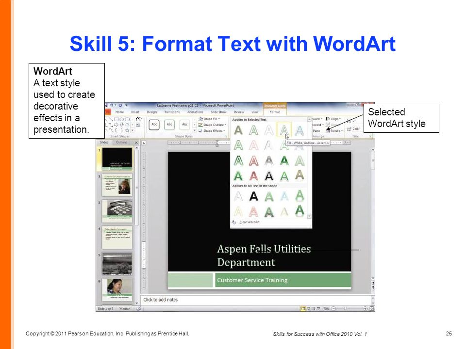 Copyright © 2011 Pearson Education, Inc. Publishing as Prentice Hall. 25 Skills for Success with Office 2010 Vol. 1 Skill 5: Format Text with WordArt