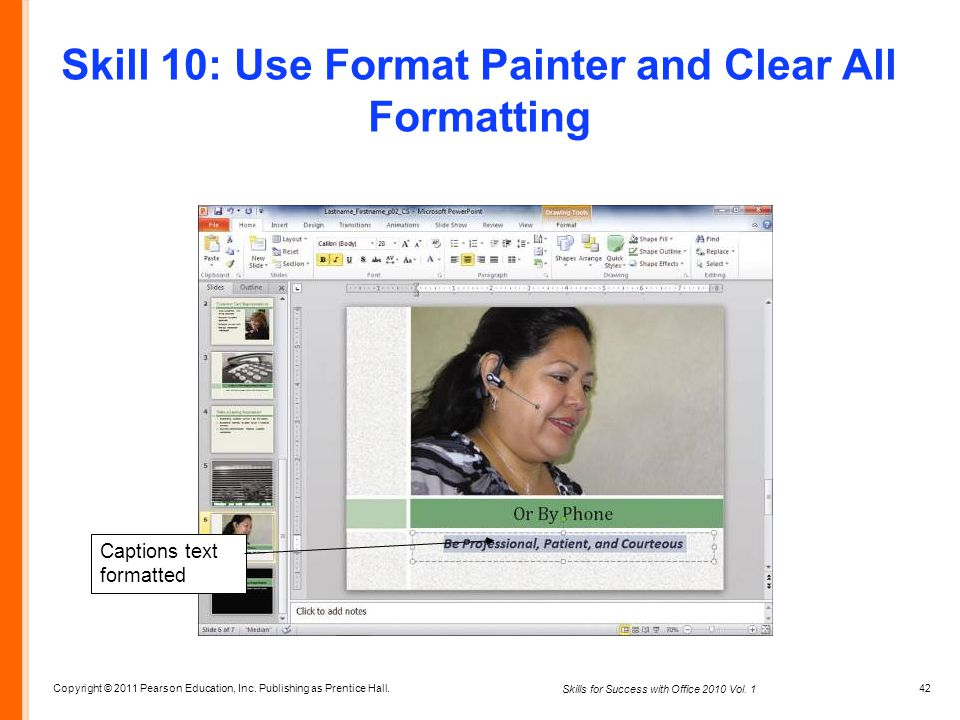 Copyright © 2011 Pearson Education, Inc. Publishing as Prentice Hall. 42 Skills for Success with Office 2010 Vol. 1 Skill 10: Use Format Painter and C
