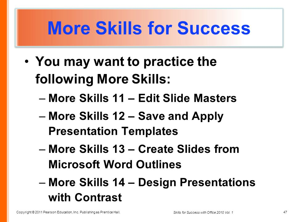 Copyright © 2011 Pearson Education, Inc. Publishing as Prentice Hall. 47 Skills for Success with Office 2010 Vol. 1 More Skills for Success You may wa