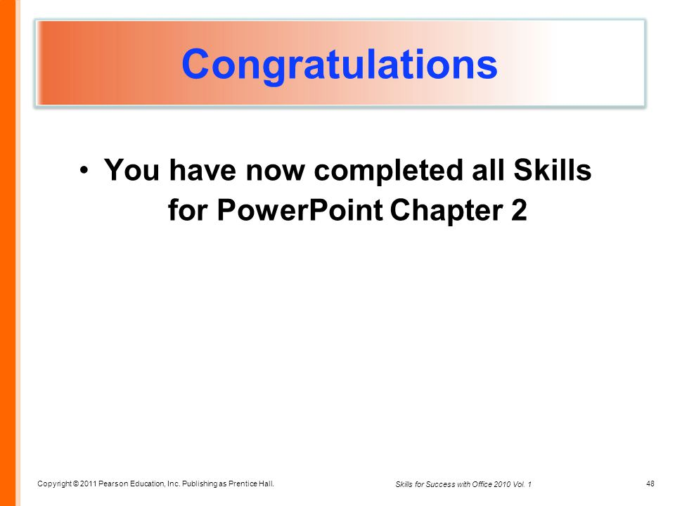 Copyright © 2011 Pearson Education, Inc. Publishing as Prentice Hall. 48 Skills for Success with Office 2010 Vol. 1 Congratulations You have now compl