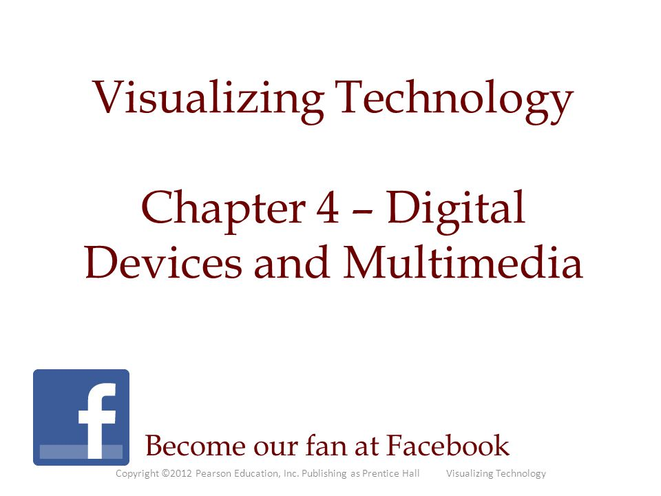 Visualizing Technology Chapter 4 – Digital Devices and Multimedia Become our fan at Facebook Copyright ©2012 Pearson Education, Inc. Publishing as Pre