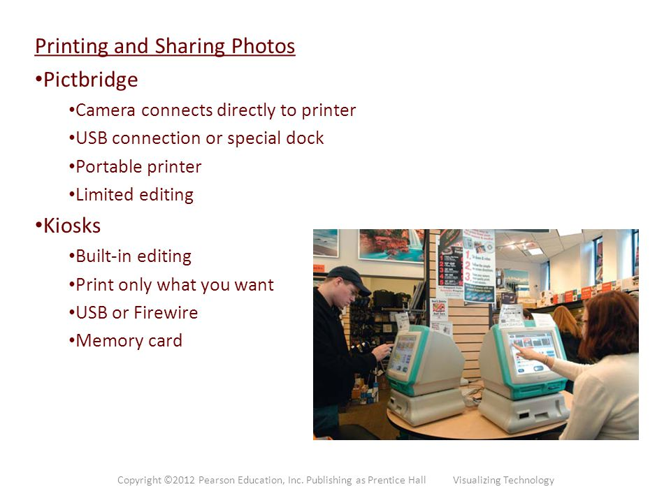 Printing and Sharing Photos Pictbridge Camera connects directly to printer USB connection or special dock Portable printer Limited editing Kiosks Buil