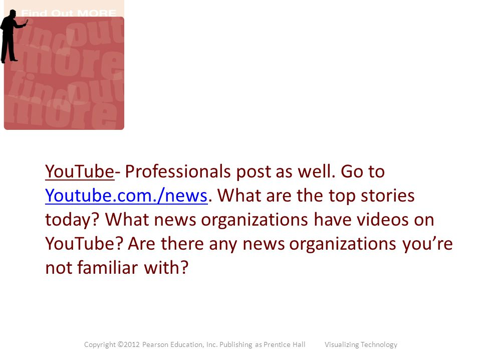 YouTube- Professionals post as well. Go to Youtube.com./news. What are the top stories today? What news organizations have videos on YouTube? Are ther