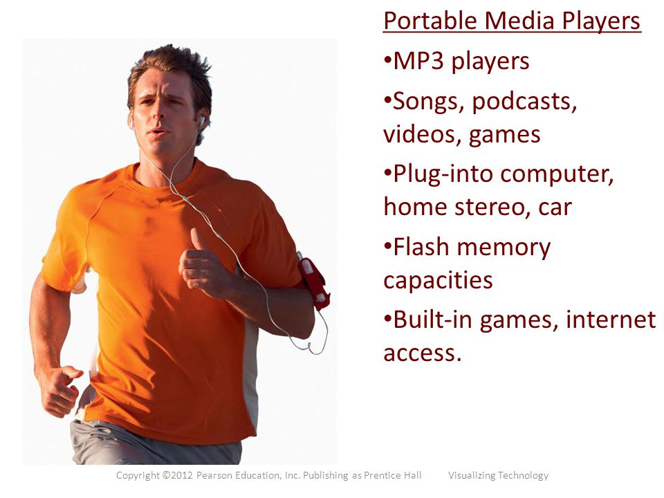 Portable Media Players MP3 players Songs, podcasts, videos, games Plug-into computer, home stereo, car Flash memory capacities Built-in games, interne