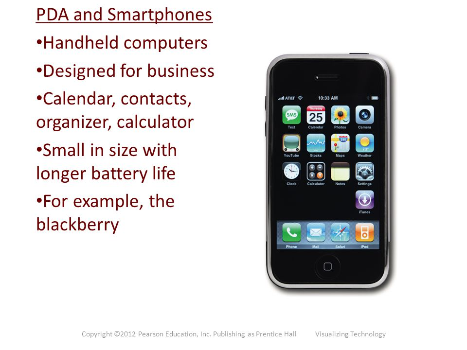 PDA and Smartphones Handheld computers Designed for business Calendar, contacts, organizer, calculator Small in size with longer battery life For exam
