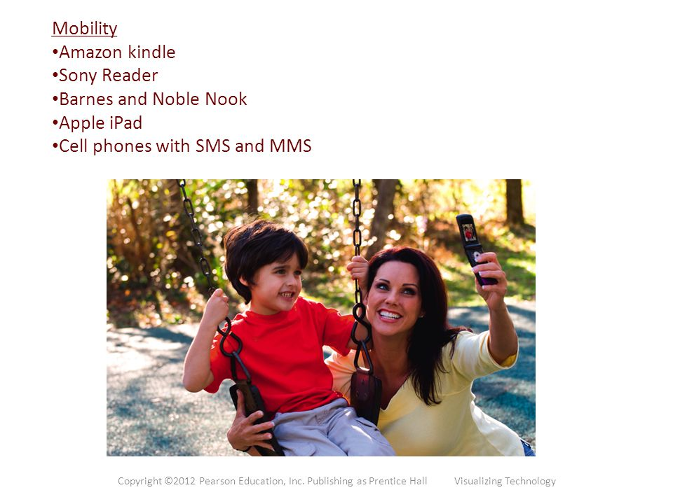 Mobility Amazon kindle Sony Reader Barnes and Noble Nook Apple iPad Cell phones with SMS and MMS Copyright ©2012 Pearson Education, Inc. Publishing as