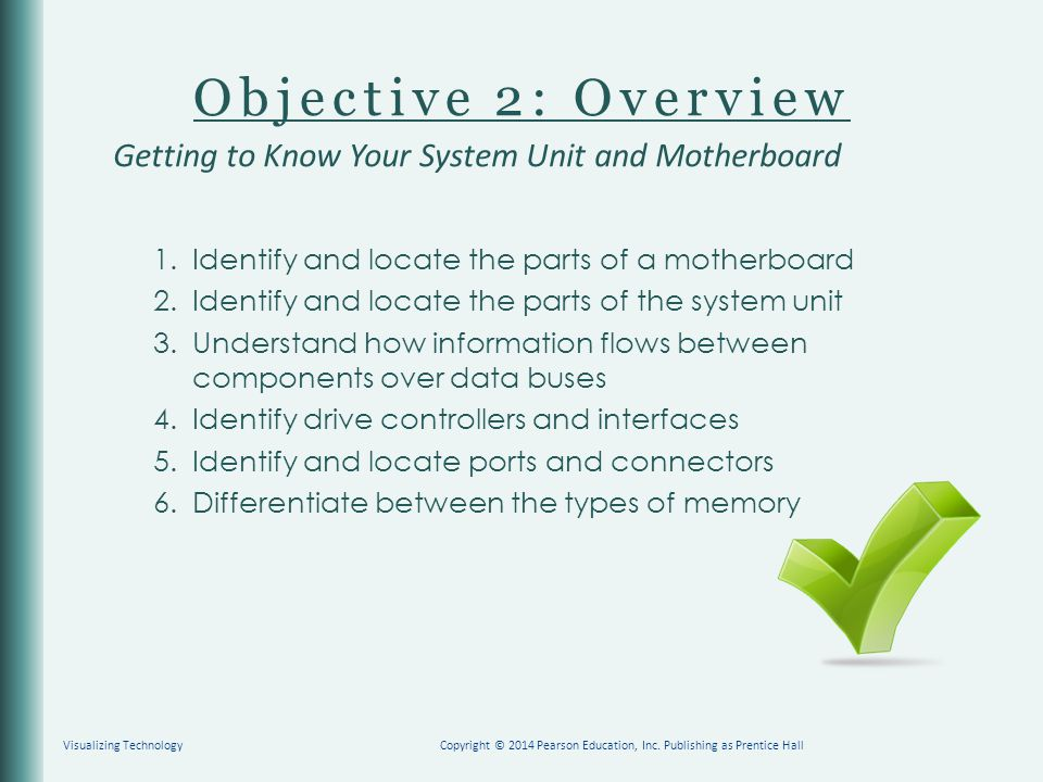 Objective 2: Overview 1. Identify and locate the parts of a motherboard 2. Identify and locate the parts of the system unit 3. Understand how informat