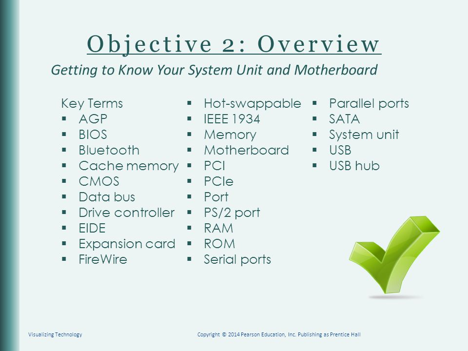 Objective 2: Overview Key Terms  AGP  BIOS  Bluetooth  Cache memory  CMOS  Data bus  Drive controller  EIDE  Expansion card  FireWire  Hot-