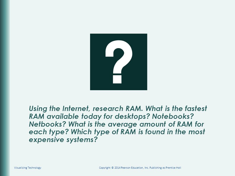 Using the Internet, research RAM. What is the fastest RAM available today for desktops? Notebooks? Netbooks? What is the average amount of RAM for eac
