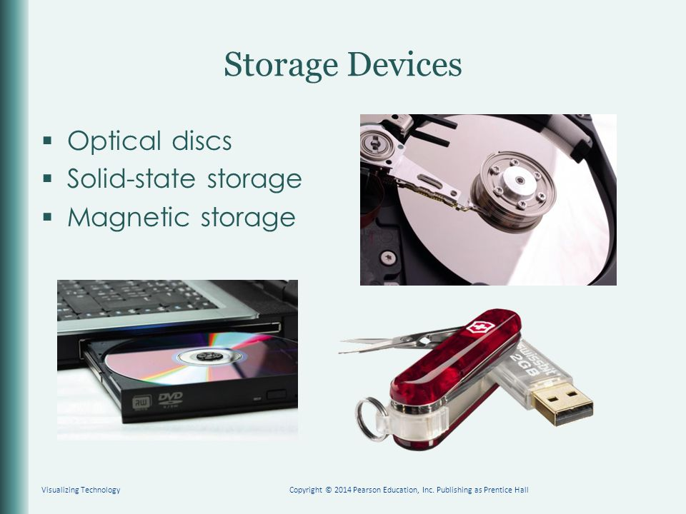 Storage Devices  Optical discs  Solid-state storage  Magnetic storage Visualizing TechnologyCopyright © 2014 Pearson Education, Inc. Publishing as