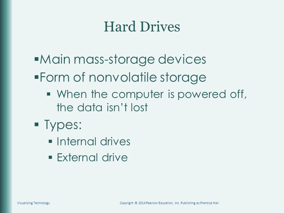 Hard Drives  Main mass-storage devices  Form of nonvolatile storage  When the computer is powered off, the data isn't lost  Types:  Internal driv