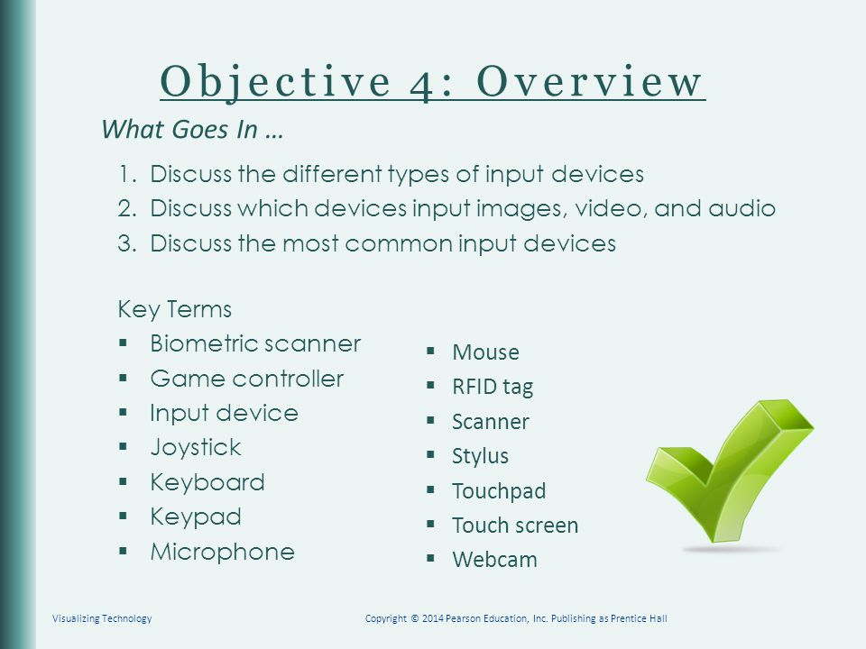 Objective 4: Overview 1. Discuss the different types of input devices 2. Discuss which devices input images, video, and audio 3. Discuss the most comm
