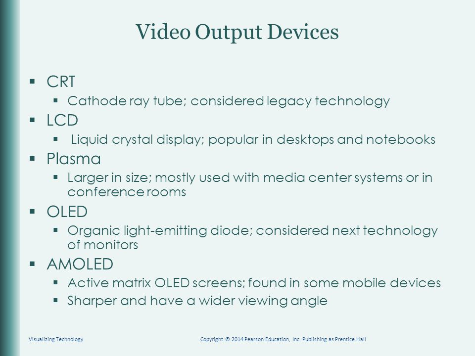Video Output Devices  CRT  Cathode ray tube; considered legacy technology  LCD  Liquid crystal display; popular in desktops and notebooks  Plasma