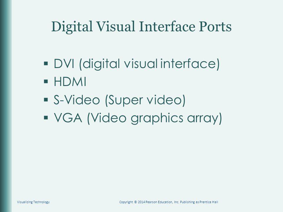 Digital Visual Interface Ports  DVI (digital visual interface)  HDMI  S-Video (Super video)  VGA (Video graphics array) Visualizing TechnologyCopyright © 2014 Pearson Education, Inc.
