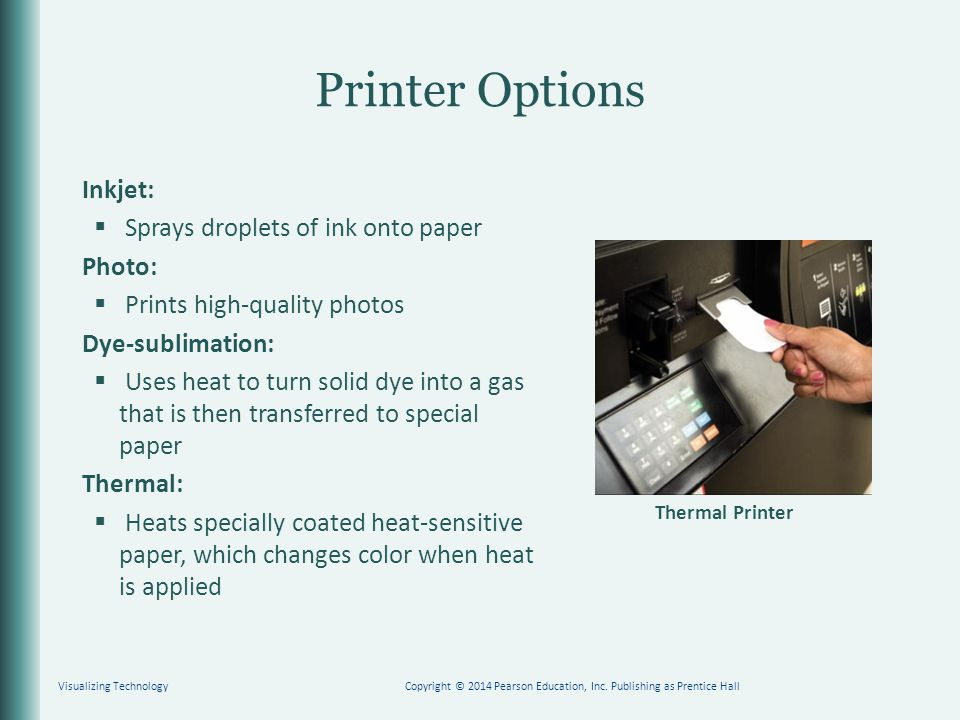 Printer Options Inkjet:  Sprays droplets of ink onto paper Photo:  Prints high-quality photos Dye-sublimation:  Uses heat to turn solid dye into a