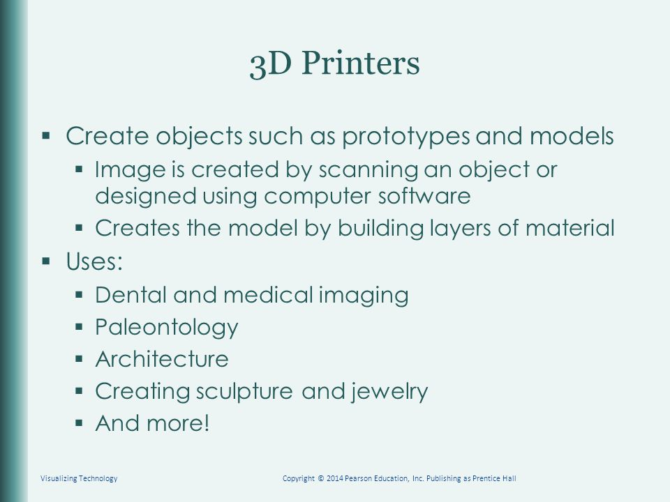  Create objects such as prototypes and models  Image is created by scanning an object or designed using computer software  Creates the model by bui
