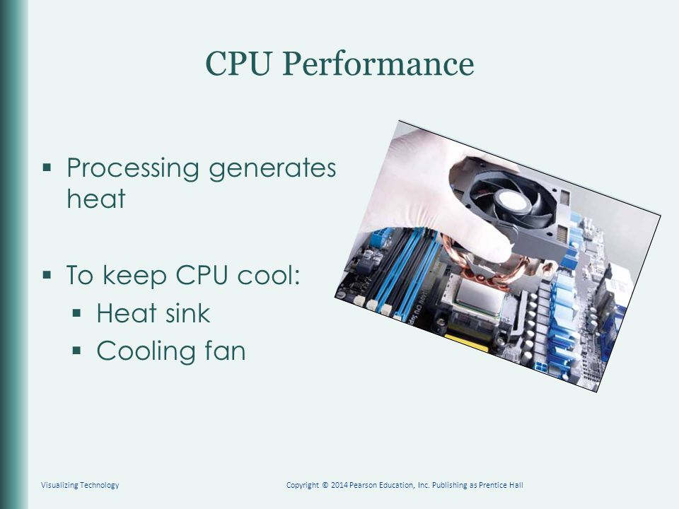 CPU Performance  Processing generates heat  To keep CPU cool:  Heat sink  Cooling fan Visualizing TechnologyCopyright © 2014 Pearson Education, In