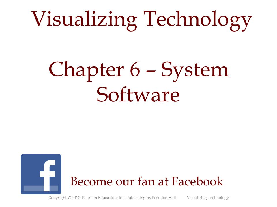 Visualizing Technology Become our fan at Facebook Chapter 6 – System Software Copyright ©2012 Pearson Education, Inc.