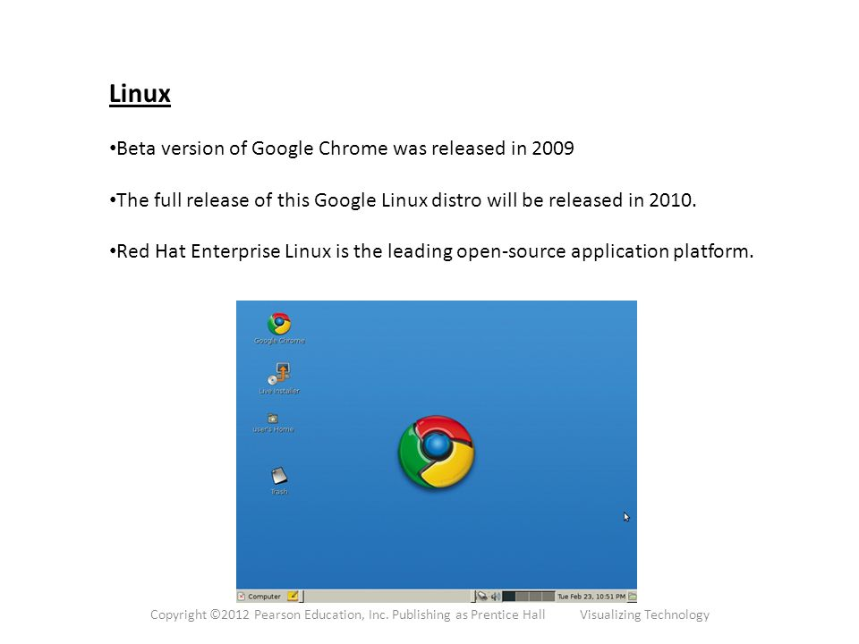 Linux Beta version of Google Chrome was released in 2009 The full release of this Google Linux distro will be released in 2010.