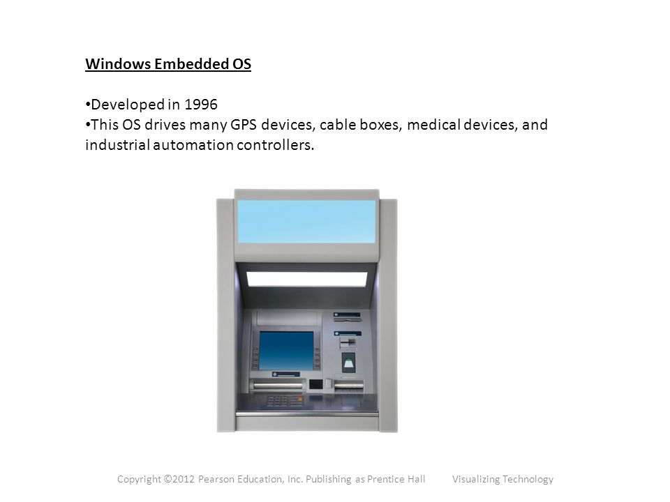 Windows Embedded OS Developed in 1996 This OS drives many GPS devices, cable boxes, medical devices, and industrial automation controllers.