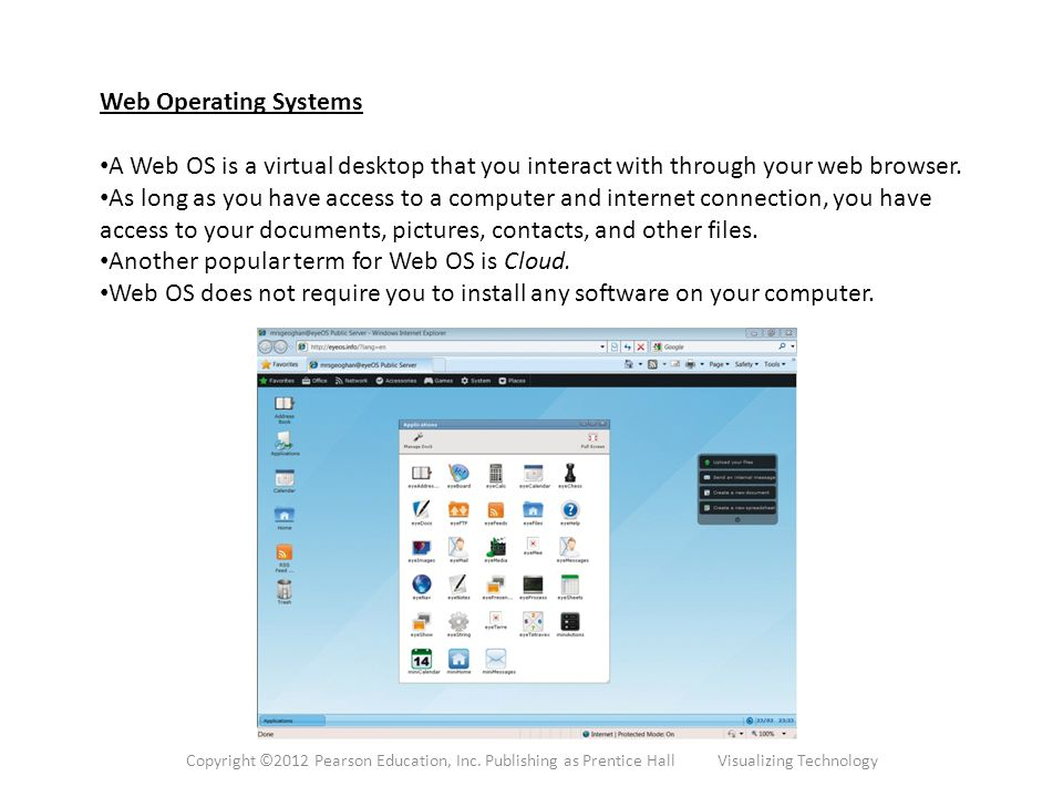 Web Operating Systems A Web OS is a virtual desktop that you interact with through your web browser.