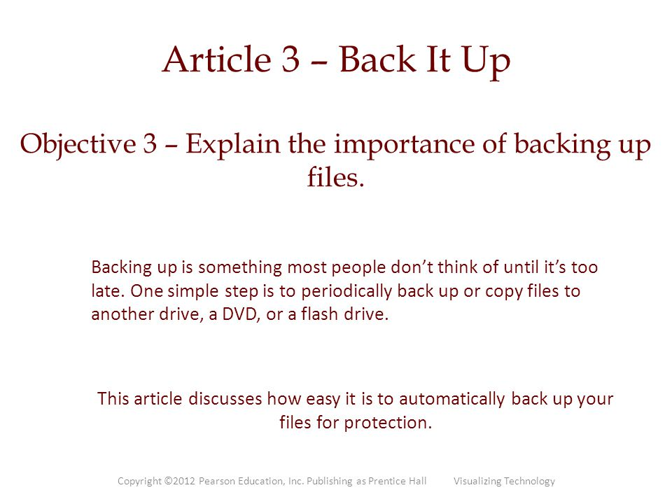 Article 3 – Back It Up Objective 3 – Explain the importance of backing up files. Backing up is something most people don't think of until it's too lat