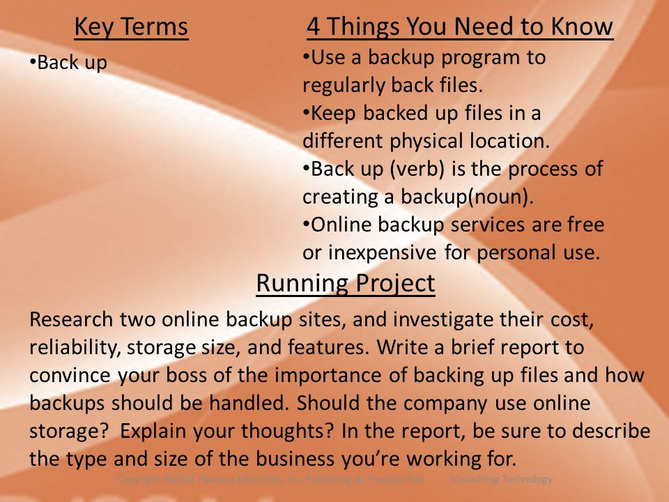 Key Terms Back up 4 Things You Need to Know Use a backup program to regularly back files. Keep backed up files in a different physical location. Back