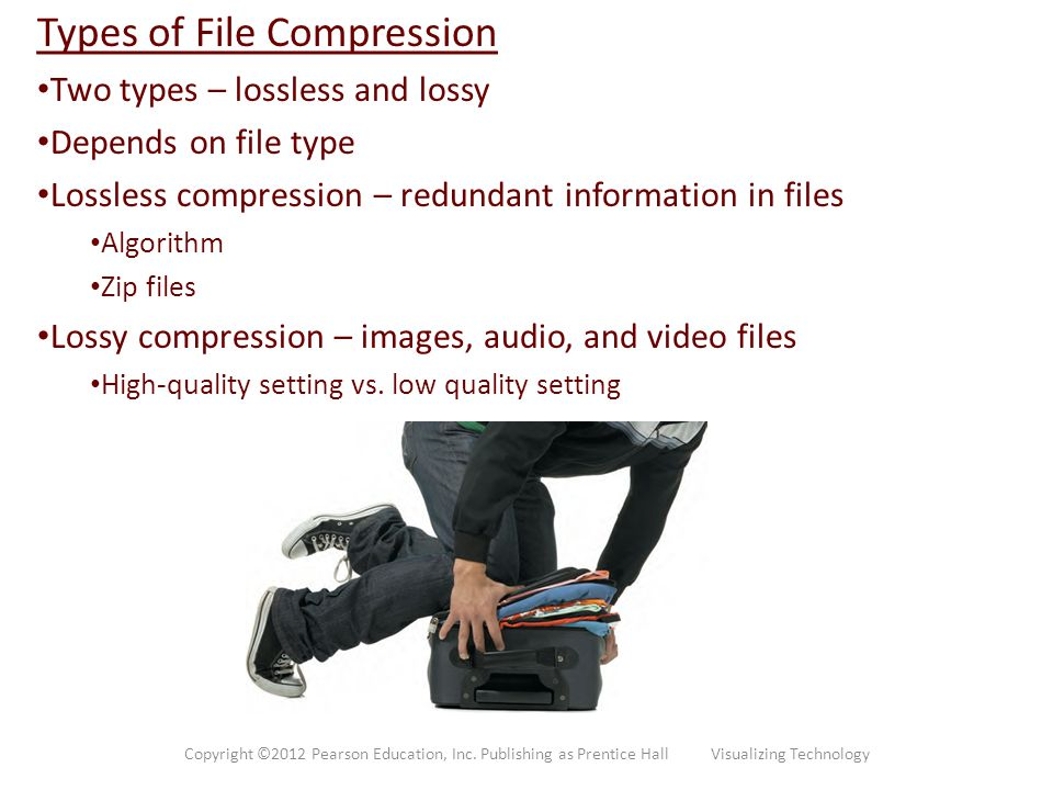 Types of File Compression Two types – lossless and lossy Depends on file type Lossless compression – redundant information in files Algorithm Zip file
