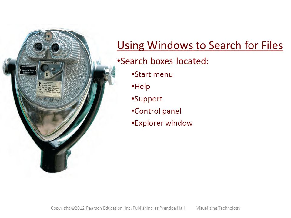 Using Windows to Search for Files Search boxes located: Start menu Help Support Control panel Explorer window Copyright ©2012 Pearson Education, Inc.