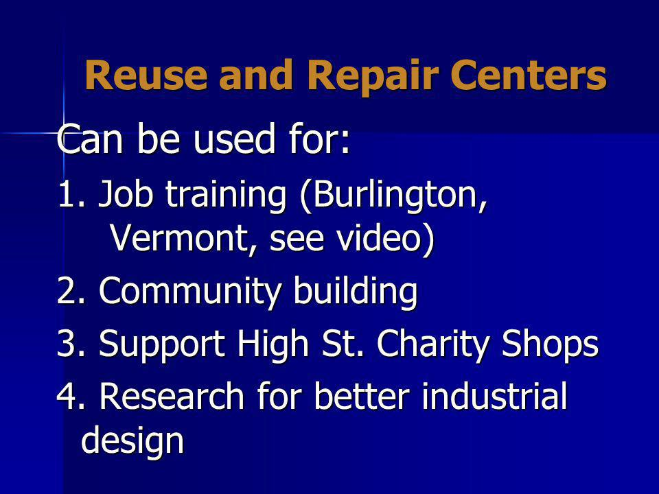 Reuse and Repair Centers Can be used for: 1. Job training (Burlington, Vermont, see video) 2.