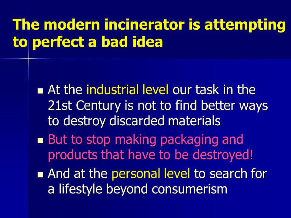 The modern incinerator is attempting to perfect a bad idea At the industrial level our task in the 21st Century is not to find better ways to destroy discarded materials At the industrial level our task in the 21st Century is not to find better ways to destroy discarded materials But to stop making packaging and products that have to be destroyed.