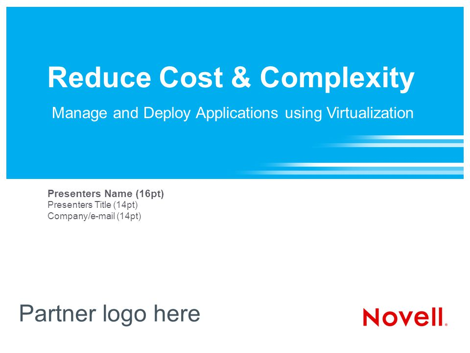 Reduce Cost & Complexity Partner logo here Presenters Name (16pt) Presenters Title (14pt) Company/e-mail (14pt) Manage and Deploy Applications using Virtualization