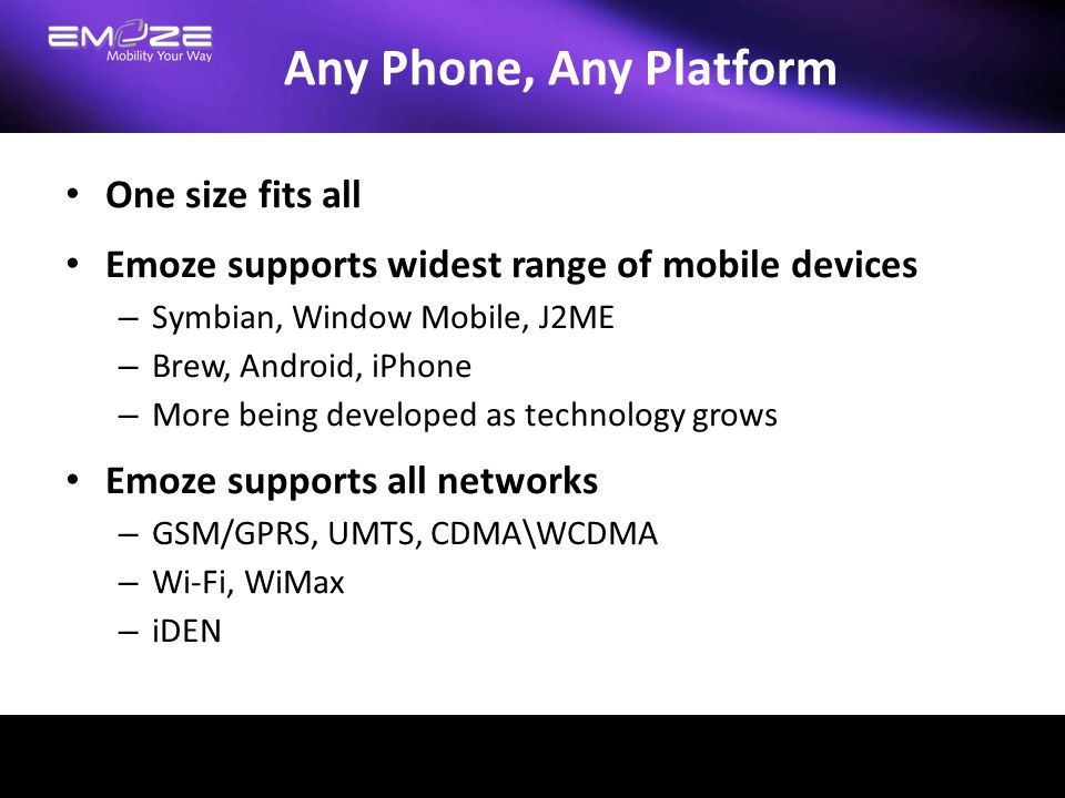 Any Phone, Any Platform One size fits all Emoze supports widest range of mobile devices – Symbian, Window Mobile, J2ME – Brew, Android, iPhone – More