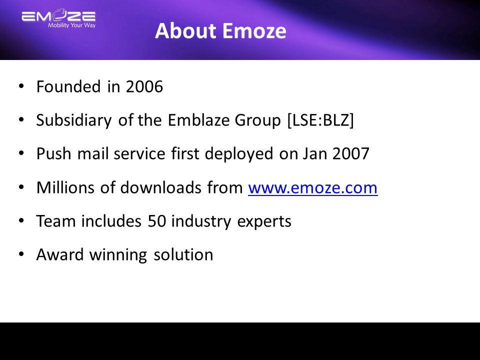 About Emoze Founded in 2006 Subsidiary of the Emblaze Group [LSE:BLZ] Push mail service first deployed on Jan 2007 Millions of downloads from www.emoz