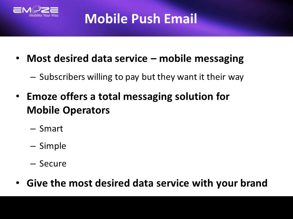 Killer Application One size fits all Emoze supports widest range of mobile devices – Symbian, Window Mobile, J2ME – Brew, Android, iPhone – More as needed Emoze supports all types of data sources – Exchange and OWA for office accounts – Web-based like Gmail, Yahoo, Hotmail, etc.