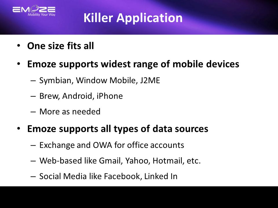 Killer Application One size fits all Emoze supports widest range of mobile devices – Symbian, Window Mobile, J2ME – Brew, Android, iPhone – More as ne