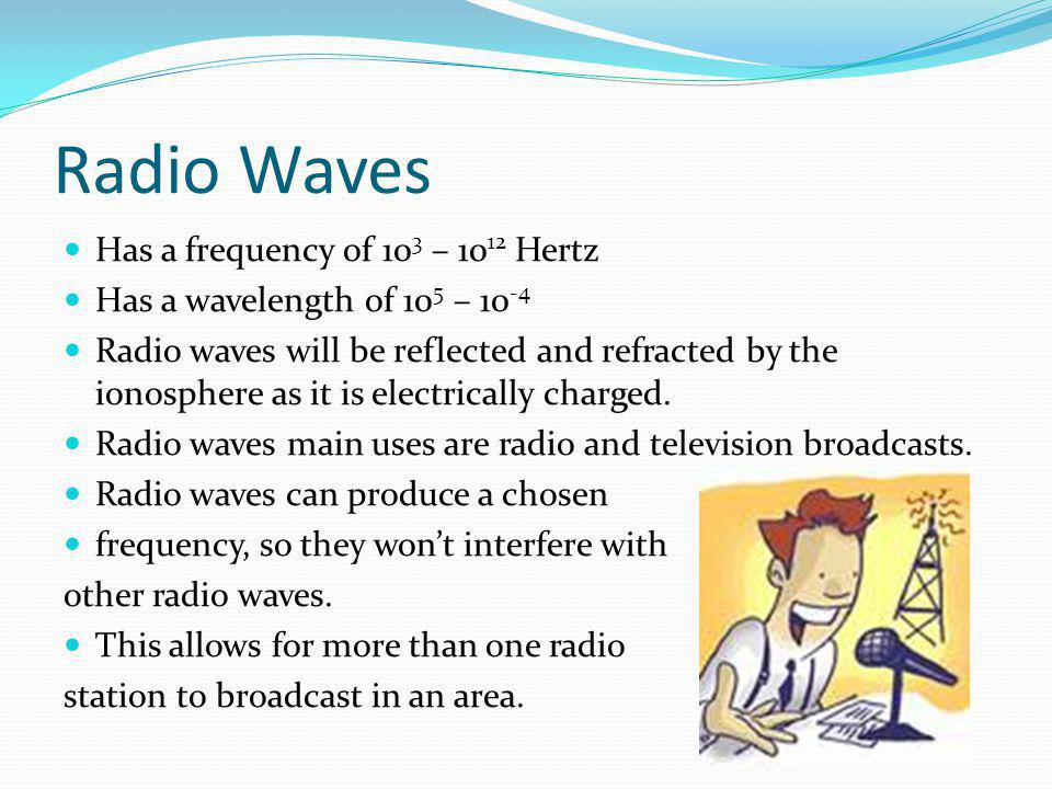 Radio Waves Has a frequency of 10 3 – 10 12 Hertz Has a wavelength of 10 5 – 10 -4 Radio waves will be reflected and refracted by the ionosphere as it