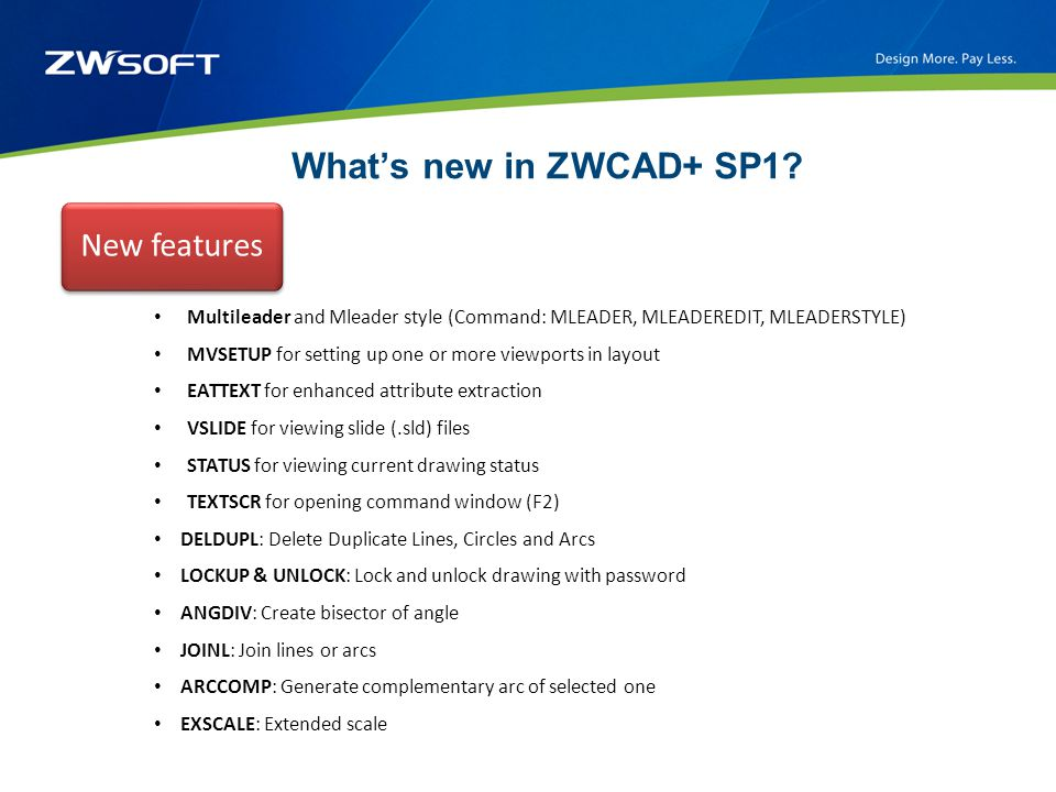 What's new in ZWCAD+ SP1? New features Multileader and Mleader style (Command: MLEADER, MLEADEREDIT, MLEADERSTYLE) MVSETUP for setting up one or more