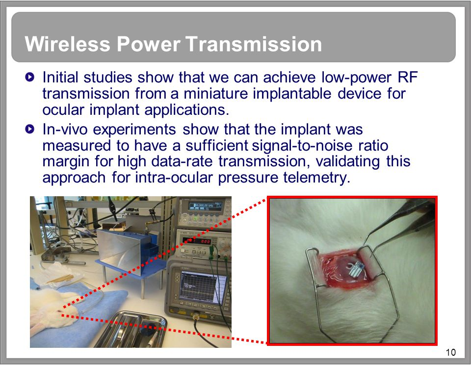 10 Wireless Power Transmission Initial studies show that we can achieve low-power RF transmission from a miniature implantable device for ocular implant applications.